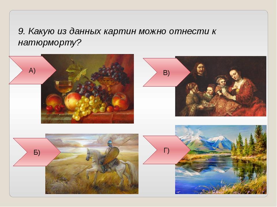9. Какую из данных картин можно отнести к натюрморту? А) В) Г) Б)