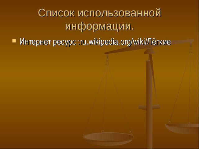 Список использованной информации. Интернет ресурс :ru.wikipedia.org/wiki/Лёгкие