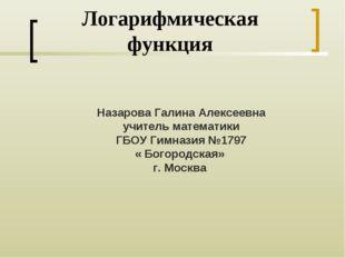 Логарифмическая функция Назарова Галина Алексеевна учитель математики ГБОУ Ги