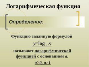 Логарифмическая функция Функцию заданную формулой y=log a x называют логарифм