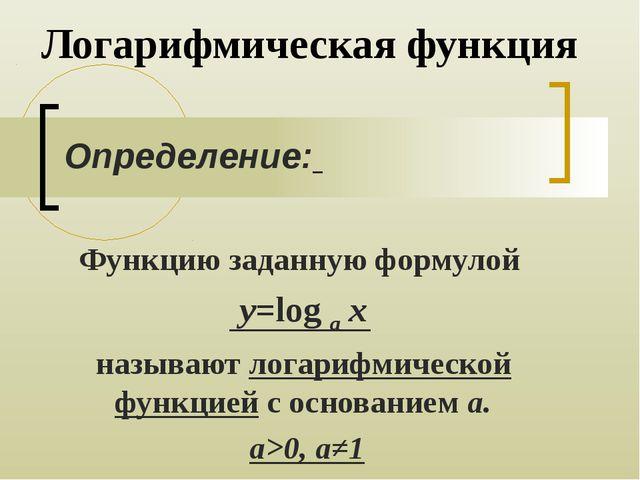 Логарифмическая функция Функцию заданную формулой y=log a x называют логарифм...