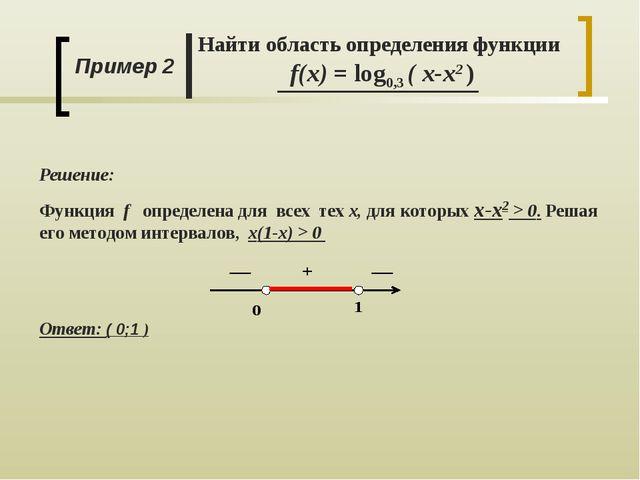Пример 2 Найти область определения функции f(x) = log0,3 ( x-x2 ) Решение: Фу...