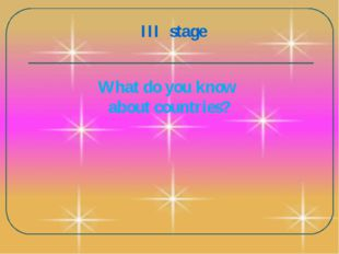 III stage What do you know about countries?