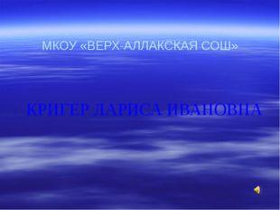 МКОУ «ВЕРХ-АЛЛАКСКАЯ СОШ» КРИГЕР ЛАРИСА ИВАНОВНА