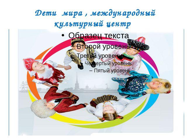 Дети мира , международный культурный центр