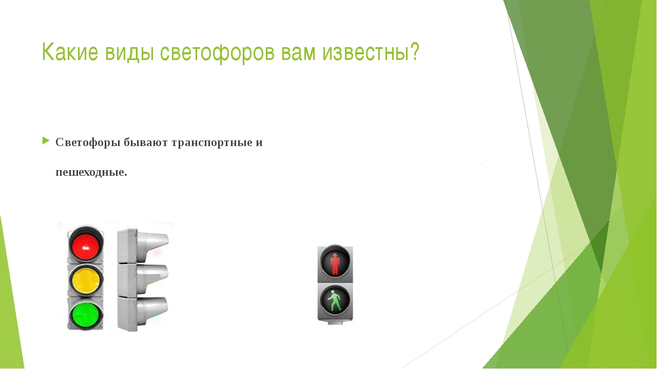 Какие виды светофоров вам известны? Светофоры бывают транспортные и пешеходные.