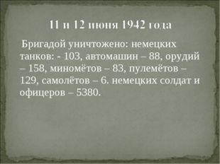 Бригадой уничтожено: немецких танков: - 103, автомашин – 88, орудий – 158, м