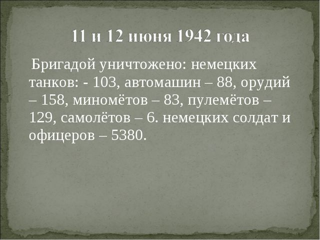 Бригадой уничтожено: немецких танков: - 103, автомашин – 88, орудий – 158, м...