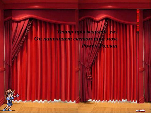Театр просвещает ум. Он наполняет светом наш мозг. Ромен Роллан