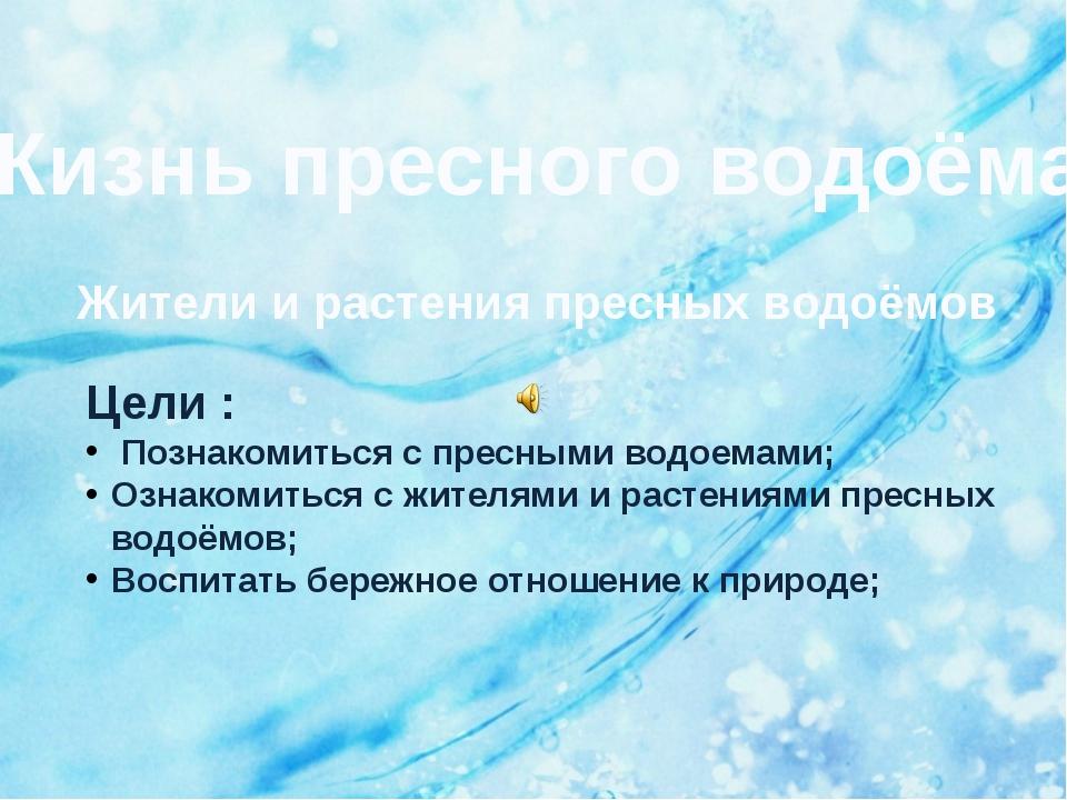 Жизнь пресного водоёма Жители и растения пресных водоёмов Цели : Познакомитьс...