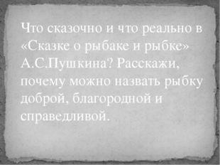 Что сказочно и что реально в «Сказке о рыбаке и рыбке» А.С.Пушкина? Расскажи,