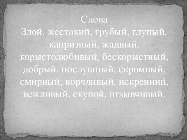 Слова Злой, жестокий, грубый, глупый, капризный, жадный, корыстолюбивый, беск...