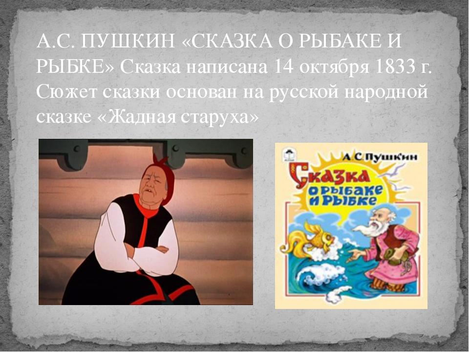 А.С. ПУШКИН «СКАЗКА О РЫБАКЕ И РЫБКЕ» Сказка написана 14 октября 1833 г. Сюже...