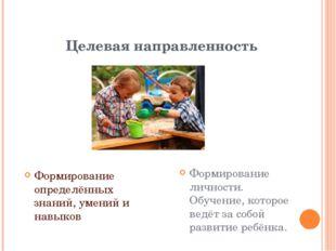Целевая направленность Формирование определённых знаний, умений и навыков Фор