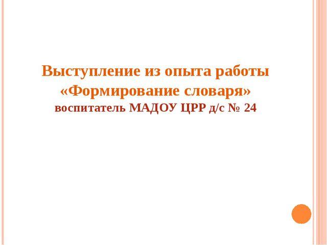 Выступление из опыта работы «Формирование словаря» воспитатель МАДОУ ЦРР д/с...