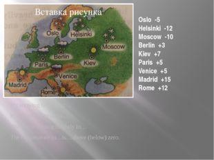 Oslo -5 Helsinki -12 Moscow -10 Berlin +3 Kiev +7 Paris +5 Venice +5 Madrid +