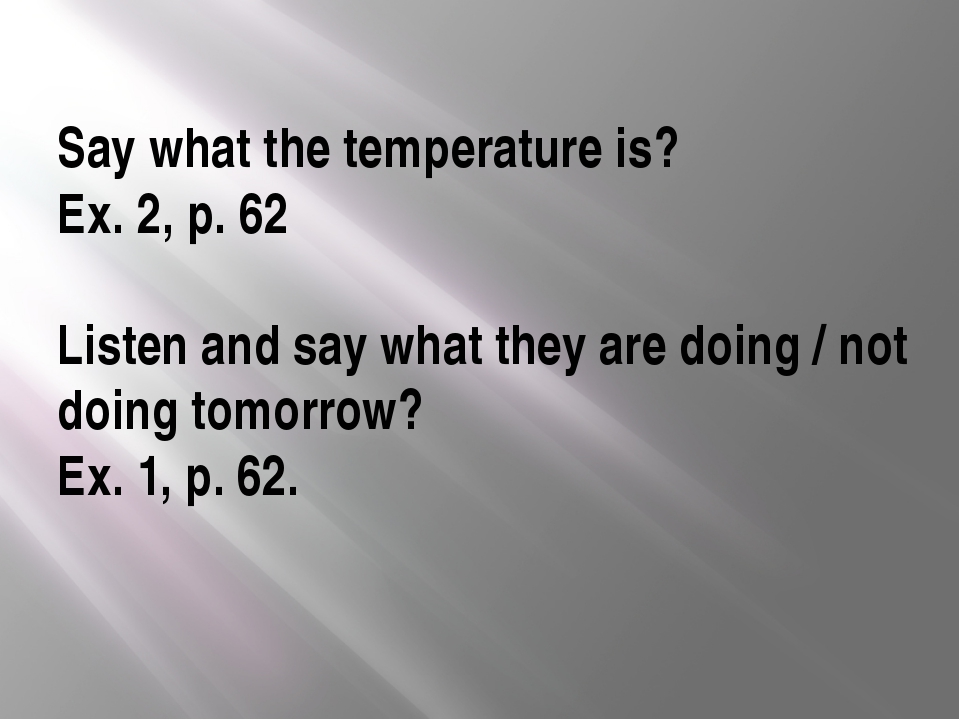 Say what the temperature is? Ex. 2, p. 62 Listen and say what they are doing...