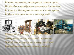 И вот, наконец, наступил этот срок, Когда был придуман печатный станок. И ста