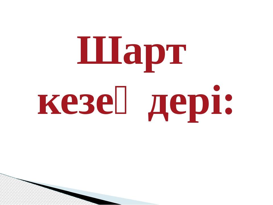 Шарт  кезеңдері: