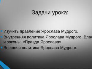 Задачи урока: Изучить правление Ярослава Мудрого. Внутренняя политика Ярослав
