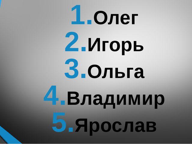 Олег Игорь Ольга Владимир Ярослав