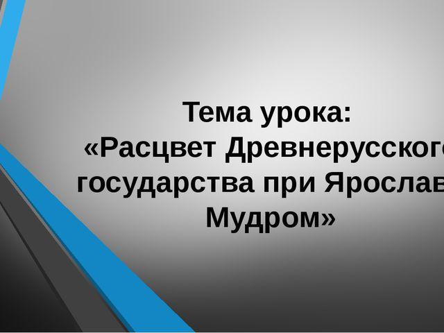 Тема урока: «Расцвет Древнерусского государства при Ярославе Мудром»