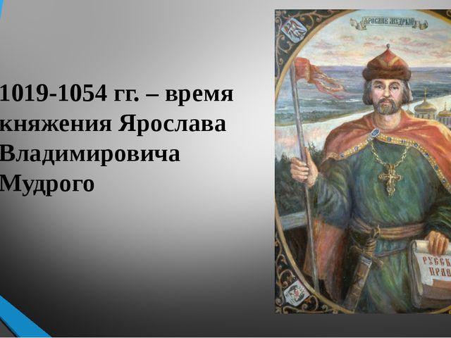 1019-1054 гг. – время княжения Ярослава Владимировича Мудрого