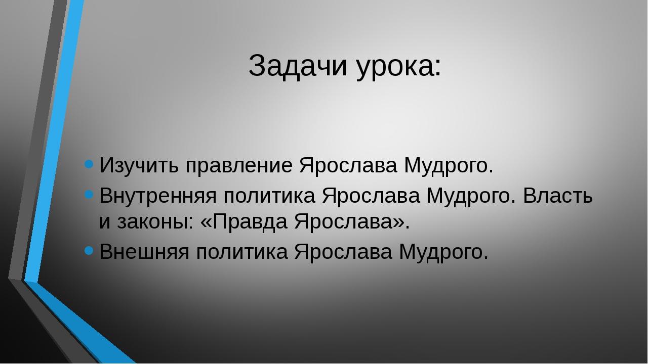 Задачи урока: Изучить правление Ярослава Мудрого. Внутренняя политика Ярослав...