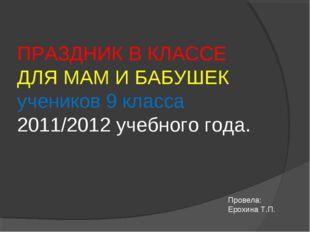 ПРАЗДНИК В КЛАССЕ ДЛЯ МАМ И БАБУШЕК учеников 9 класса 2011/2012 учебного год