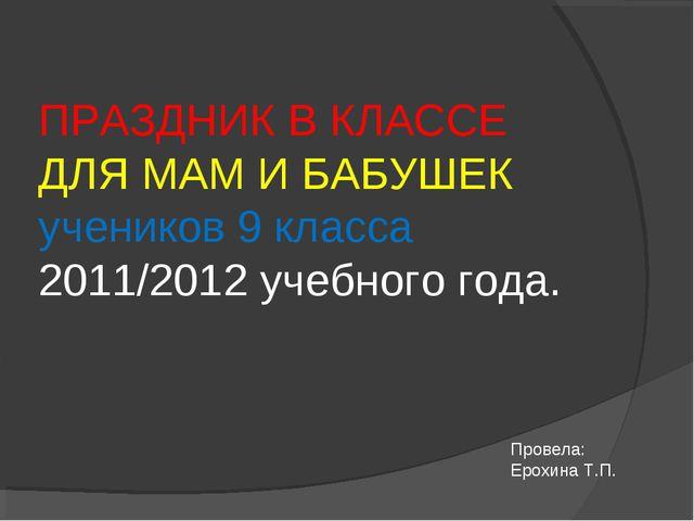 ПРАЗДНИК В КЛАССЕ ДЛЯ МАМ И БАБУШЕК учеников 9 класса 2011/2012 учебного год...