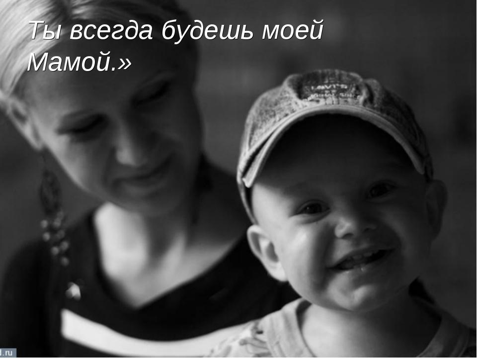 Ты всегда будешь моей Мамой.»