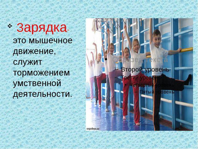Зарядка- это мышечное движение, служит торможением умственной деятельности.