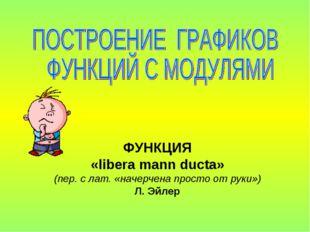 ФУНКЦИЯ «libera mann ducta» (пер. с лат. «начерчена просто от руки») Л. Эйлер