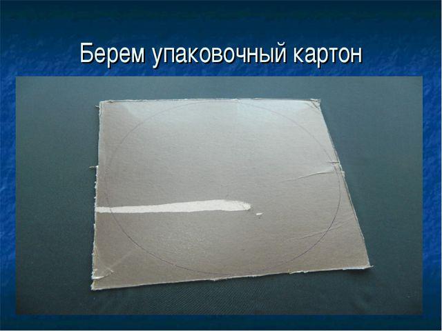 Берем упаковочный картон