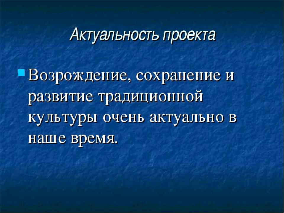 Актуальность проекта Возрождение, сохранение и развитие традиционной культуры...