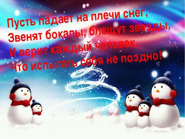 Пусть падает на плечи снег, Звенят бокалы, блещут звезды, И верит каждый чело...