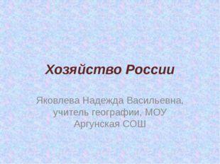 Хозяйство России Яковлева Надежда Васильевна, учитель географии, МОУ Аргунска