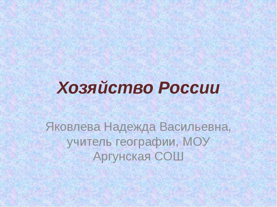 Хозяйство России Яковлева Надежда Васильевна, учитель географии, МОУ Аргунска...