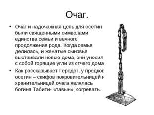 Очаг. Очаг и надочажная цепь для осетин были священными символами единства се