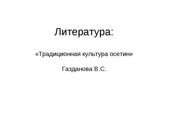 Литература: «Традиционная культура осетин» Газданова В.С.