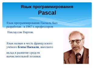 Язык программирования Паскаль был разработан в 1967 г. профессором Никлаусом