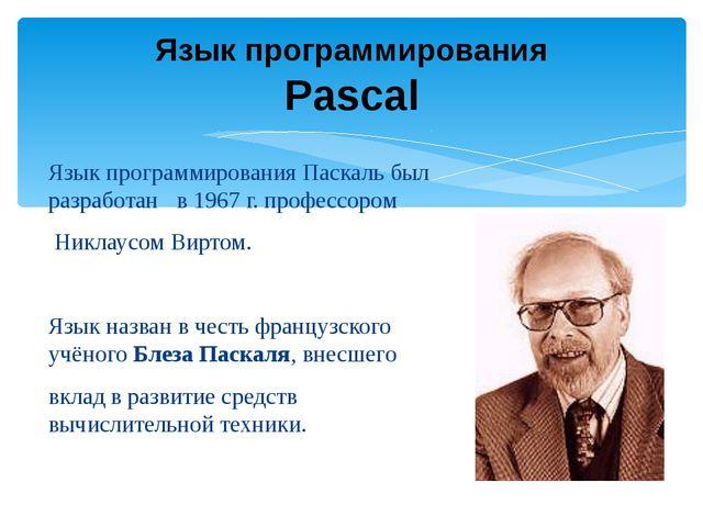 Язык программирования Паскаль был разработан в 1967 г. профессором Никлаусом...