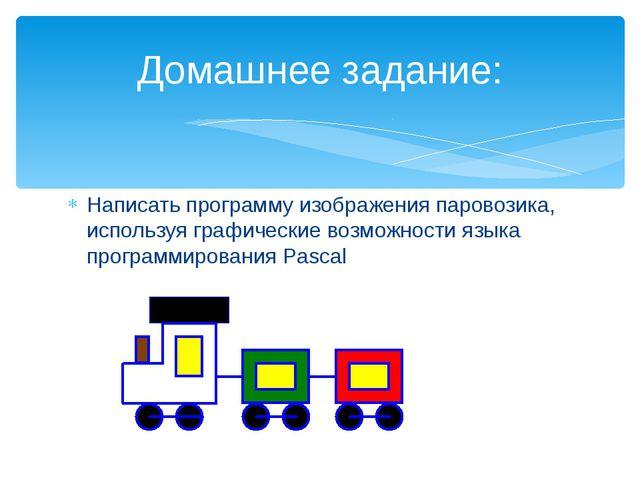 Написать программу изображения паровозика, используя графические возможности...
