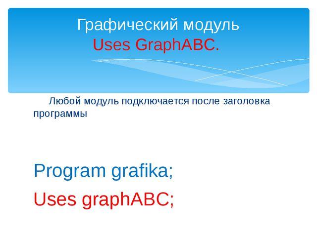 Любой модуль подключается после заголовка программы Program grafika; Uses gr...