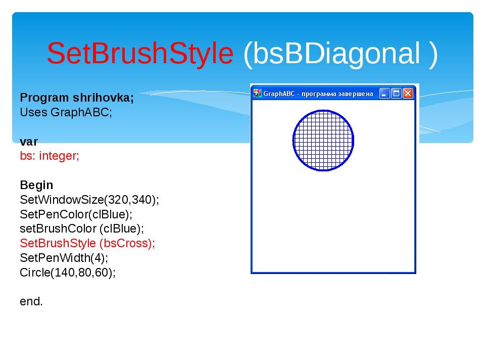 SetBrushStyle (bsBDiagonal ) Program shrihovka; Uses GraphABC; var bs: intege...