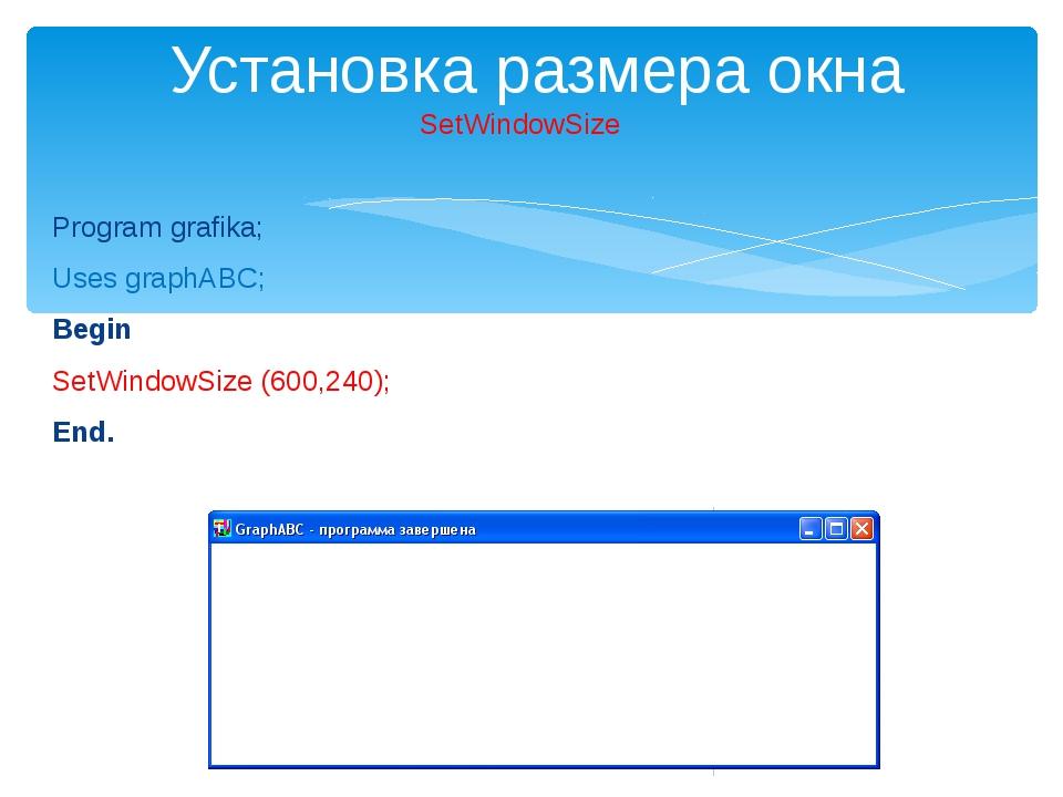 SetWindowSize Program grafika; Uses graphABC; Begin SetWindowSize (600,240);...