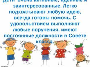 Дети очень активные, идейные и заинтересованные. Легко подхватывают любую иде