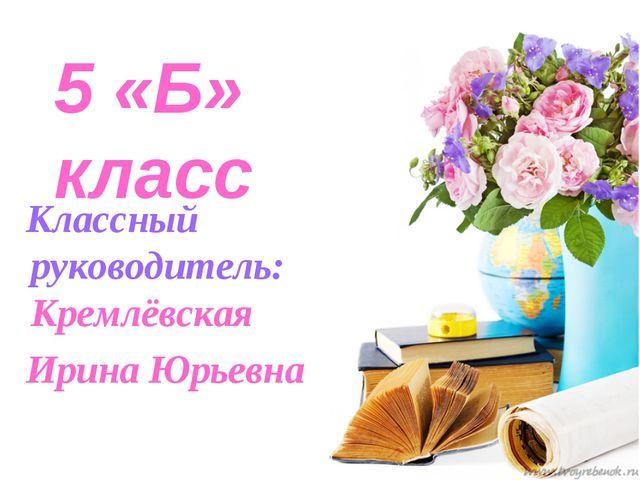 5 «Б» класс Классный руководитель: Кремлёвская Ирина Юрьевна