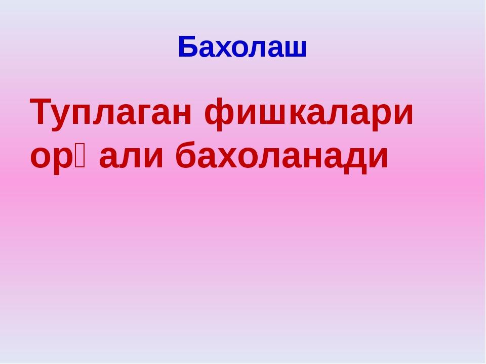 Бахолаш Туплаган фишкалари орқали бахоланади