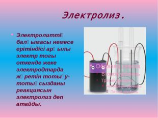 Электролиз. Электролиттiң балқымасы немесе ерiтiндiсi арқылы электр тогы отк